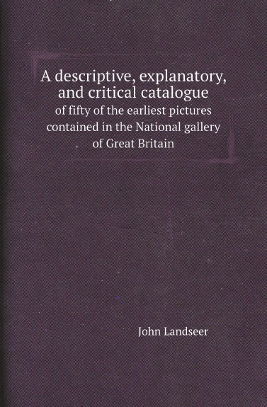 John Landseer A descriptive, explanatory, and critical catalogue. of fifty of the earliest pictures contained in the National gallery of Great Britain national gallery great britain a popular handbook to the national gallery volume i foreign schools