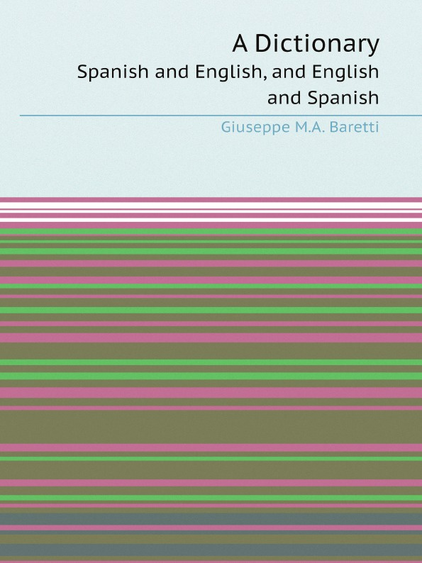 Giuseppe M.A. Baretti A Dictionary. Spanish and English, and English and Spanish the comparative typology of spanish and english texts story and anecdotes for reading translating and retelling in spanish and english adapted by © linguistic rescue method level a1 a2