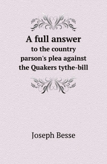 Joseph Besse A full answer. to the country parson.s plea against the Quakers tythe-bill the plea