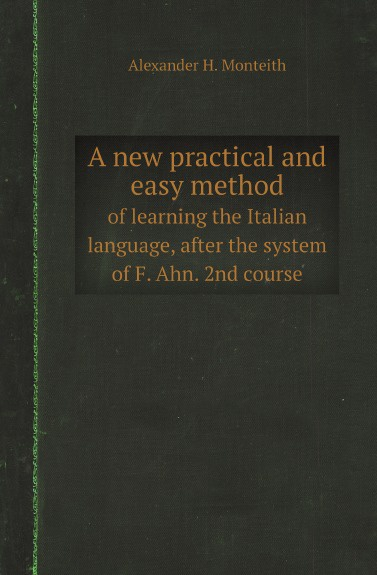 Alexander H. Monteith, P.A. de Filippi A new practical and easy method. of learning the Italian language, after the system of F. Ahn. 2nd course don salvo a new practical and easy method of learning the spanish language after the system of f ahn by