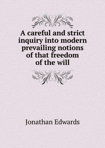 Jonathan Edwards A careful and strict inquiry into modern prevailing notions of that freedom of the will heather battaly virtue and vice moral and epistemic