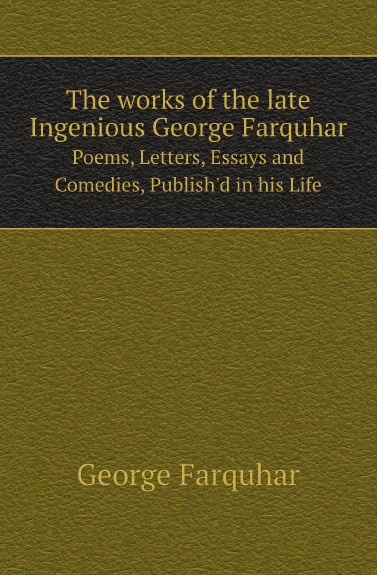 George Farquhar The works of the late Ingenious George Farquhar. Poems, Letters, Essays and Comedies, Publish.d in his Life george farquhar the beaux stratagem