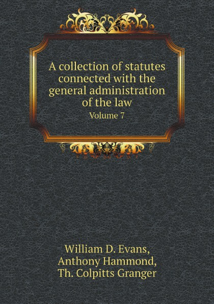 William D. Evans, Anthony Hammond, Th. Colpitts Granger A collection of statutes connected with the general administration of the law. Volume 7 th colpitts granger anthony hammond william d evans a collection of statutes connected with the general administration of the law volume 9