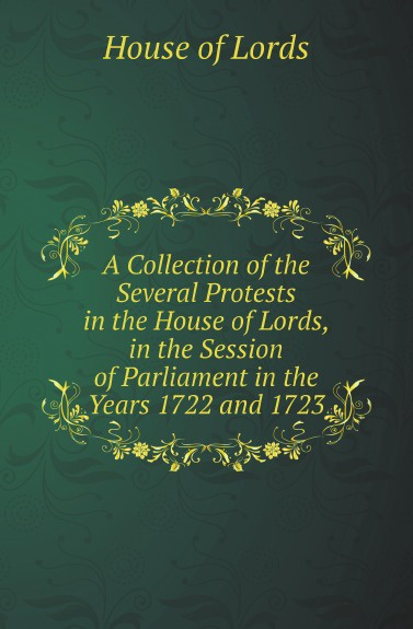 цены на House of Lords A Collection of the Several Protests in the House of Lords, in the Session of Parliament in the Years 1722 and 1723  в интернет-магазинах