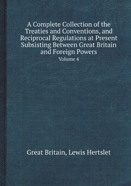 Great Britain, Lewis Hertslet A Complete Collection of the Treaties and Conventions, and Reciprocal Regulations at Present Subsisting Between Great Britain and Foreign Powers. Volume 4 norms without the great powers