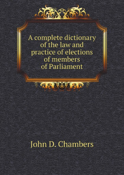 John D. Chambers A complete dictionary of the law and practice of elections of members of Parliament shumaker walter a george foster longsdorf the cyclopedic dictionary of law part 1