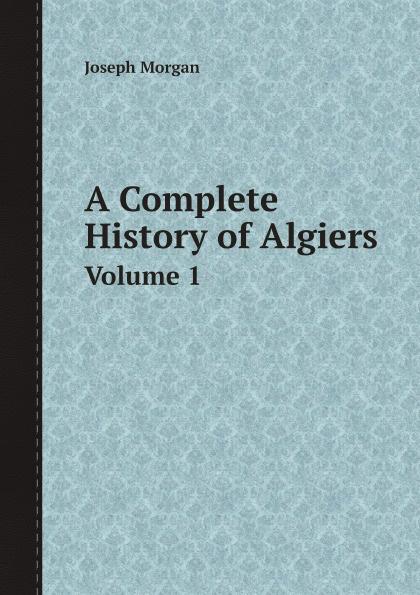 Joseph Morgan A Complete History of Algiers. Volume 1 отсутствует an epitome of the history of algiers