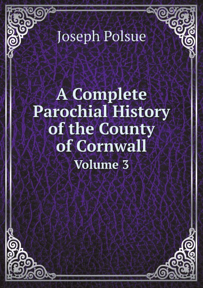 Joseph Polsue A Complete Parochial History of the County of Cornwall. Volume 3 joseph byrchmore collections for a parochial history of tickenham