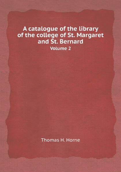 Thomas H. Horne A catalogue of the library of the college of St. Margaret and St. Bernard. Volume 2 недорого