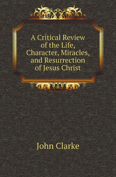 John Clarke A Critical Review of the Life, Character, Miracles, and Resurrection of Jesus Christ отсутствует letters to dr clarke