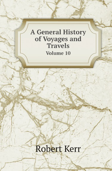 Robert Kerr A General History of Voyages and Travels. Volume 10 william abbatt a history of the united states and its people from their earliest records to the present time volume 6