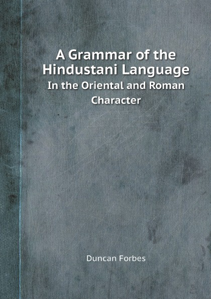 Duncan Forbes A Grammar of the Hindustani Language. In the Oriental and Roman Character тоня виатровски сделай свою книгу