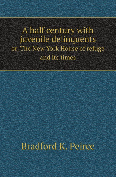 Bradford K. Peirce A half century with juvenile delinquents. or, The New York House of refuge and its times