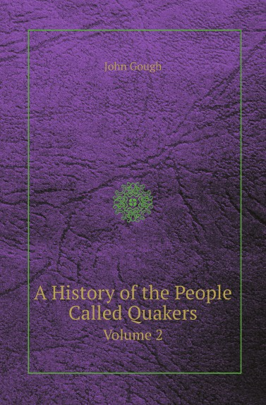John Gough A History of the People Called Quakers. Volume 2 william abbatt a history of the united states and its people from their earliest records to the present time volume 2