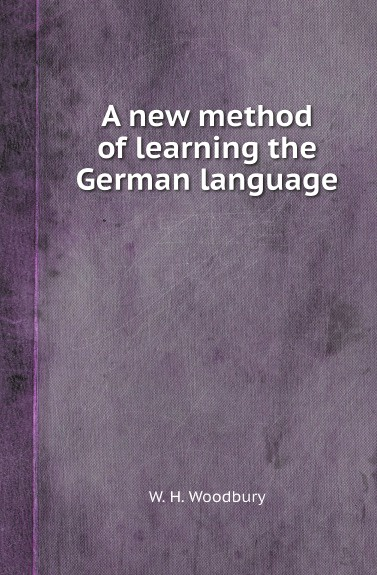 W. H. Woodbury A new method of learning the German language louis fasquelle a new method of learning the french language embracing both the analytic and synthetic modes of instruction being a plain and practical way of acquiring the art of reading speaking and composing french