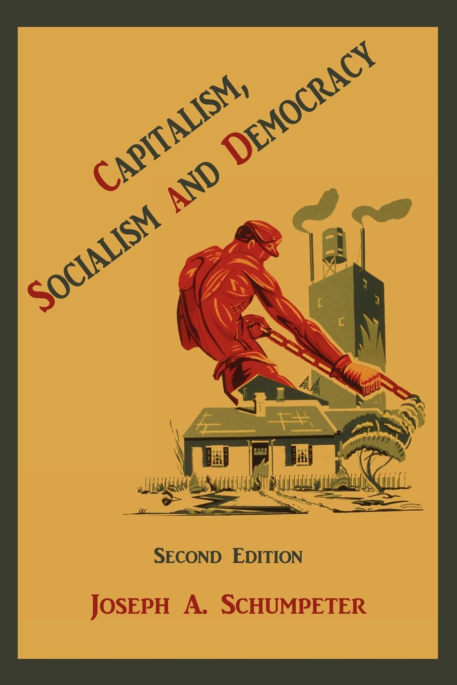 Joseph Alois Schumpeter Capitalism, Socialism and Democracy reinventing capitalism in the