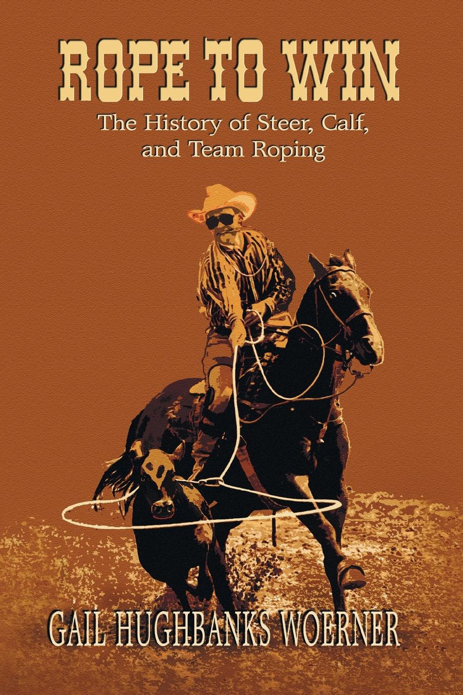 Gail Hughbanks Woerner Rope to Win. The History of Steer, Calf, And, Team Roping mary starleigh what the cowboy prescribes