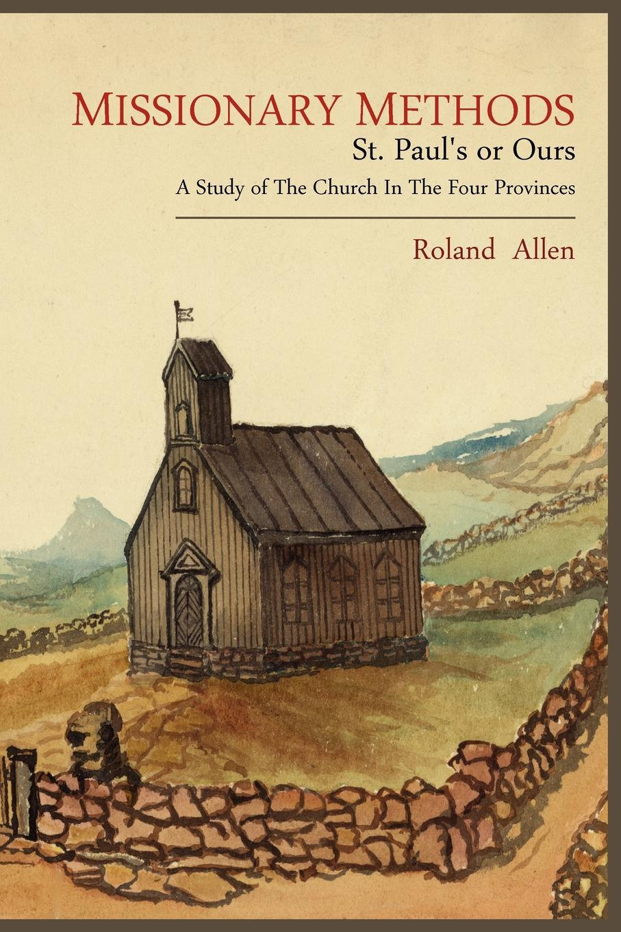 Roland Allen Missionary Methods. St. Paul.s or Ours; A Study of the Church in the Four Provinces george hoyt allen a yankee in the far east