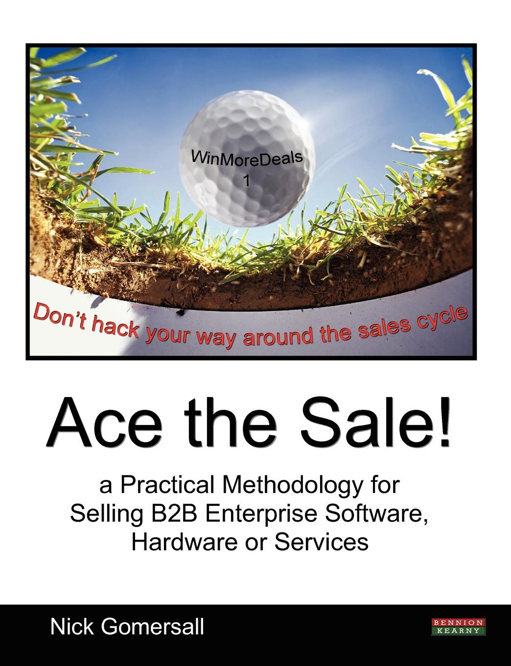 Nick Gomersall Ace the Sale. a Practical Methodology for Selling B2B Enterprise Software, Hardware or Services брайан трейси be a sales superstar 21 great ways to sell more faster easier in tough markets