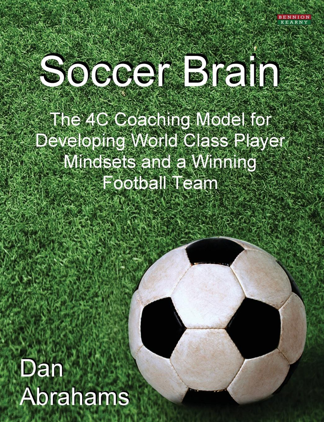 Dan Abrahams Soccer Brain. The 4C Coaching Model for Developing World Class Player Mindsets and a Winning Football Team subir chowdhury robust optimization world s best practices for developing winning vehicles