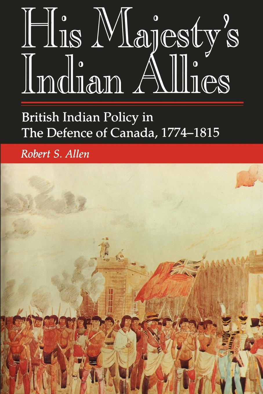 Robert S. Allen His Majesty.s Indian Allies. British Indian Policy in the Defence of Canada 1774-1815 t wolff wolff in the garden of the north american martyr s