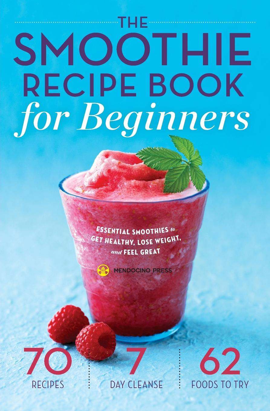 Mendocino Press Smoothie Recipe Book for Beginners. Essential Smoothies to Get Healthy, Lose Weight, and Feel Great the no sugar recipe book