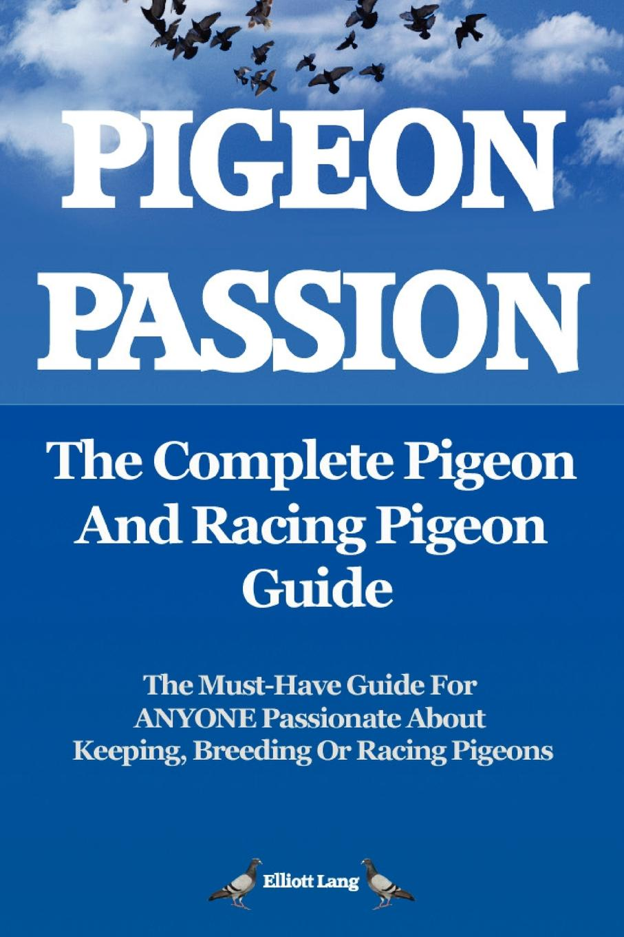Elliott Lang Pigeon Passion. the Complete Pigeon and Racing Pigeon Guide.