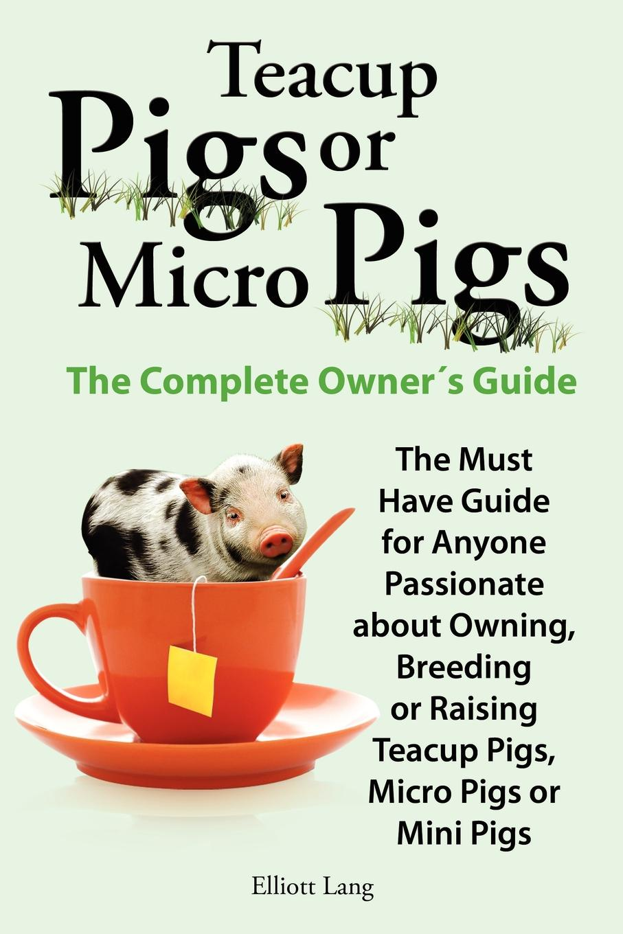 Elliott Lang Teacup Pigs and Micro Pigs, the Complete Owner.s Guide