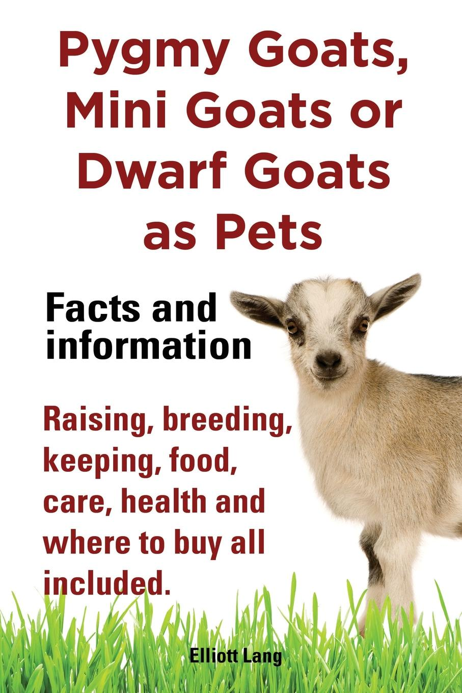 Elliott Lang Pygmy Goats as Pets. Pygmy Goats, Mini Goats or Dwarf Goats. Facts and Information. Raising, Breeding, Keeping, Milking, Food, Care, Health and Where smith cheryl k raising goats for dummies