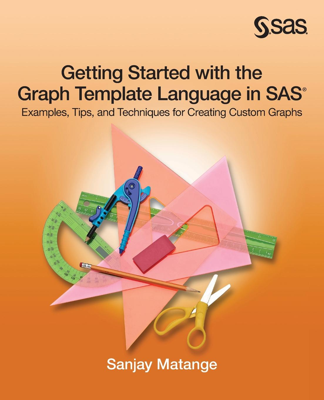 Sanjay Matange Getting Started with the Graph Template Language in SAS. Examples, Tips, and Techniques for Creating Custom Graphs raphael saunier getting started with laravel 4