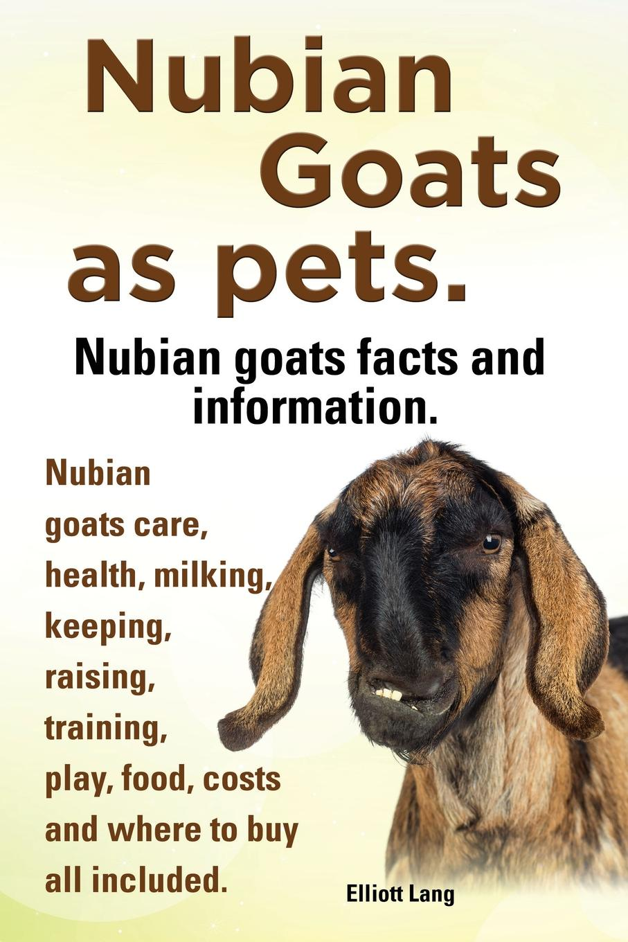Elliott Lang Nubian Goats as Pets. Nubian Goats Facts and Information. Nubian Goats Care, Health, Milking, Keeping, Raising, Training, Play, Food, Costs and Where smith cheryl k raising goats for dummies