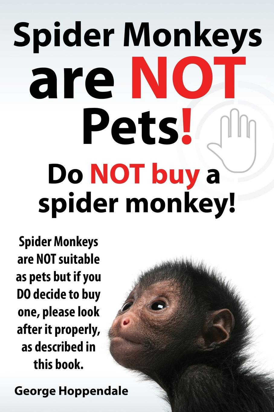 George Hoppendale Spider Monkeys Are Not Pets. Do Not Buy a Spider Monkey. Spider Monkeys Are Not Suitable as Pets But If You Do Decide to Buy One, Please Look After It