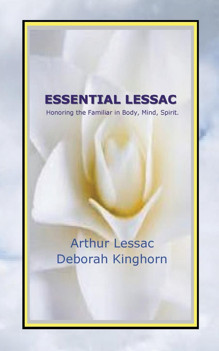 Arthur Lessac, Deborah Kinghorn Essential Lessac Honoring the Familiar in Body, Mind, Spirit nancy liebler ph d healing depression the mind body way creating happiness with meditation yoga and ayurveda