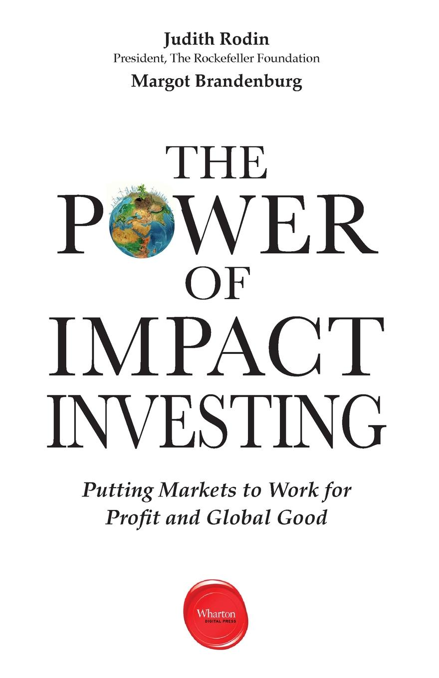 Фото - Judith Rodin, Margot Brandenburg The Power of Impact Investing. Putting Markets to Work for Profit and Global Good carol sanford the responsible entrepreneur four game changing archetypes for founders leaders and impact investors