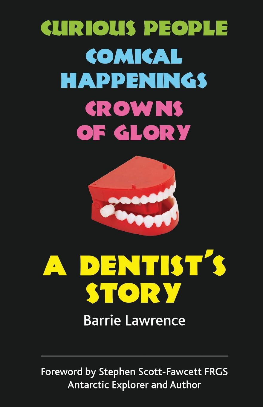 Barrie Lawrence A Dentist.s Story - Curious People, Comical Happenings, Crowns of Glory barrie lawrence a dentist s story curious people comical happenings crowns of glory