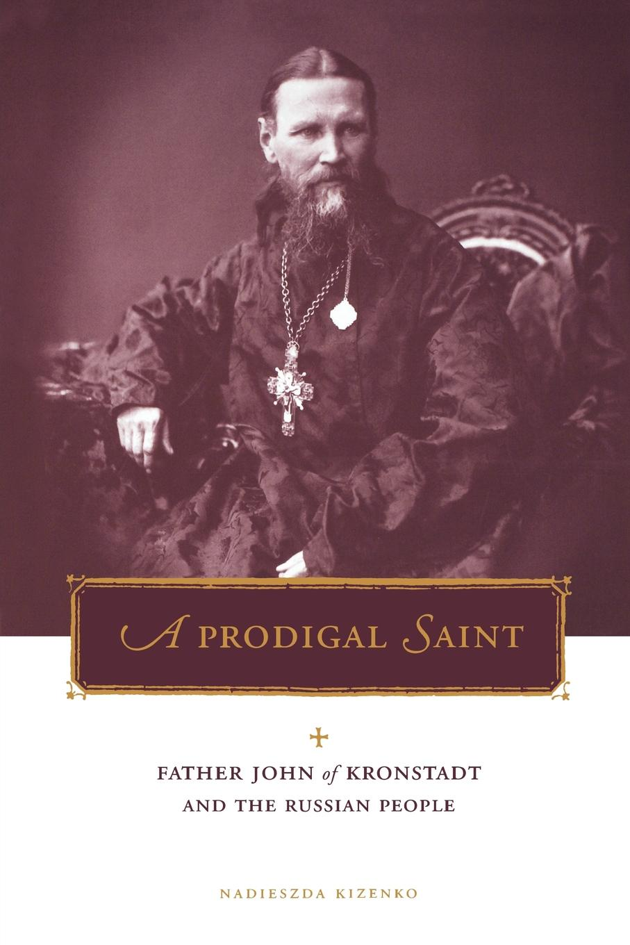 Nadieszda Kizenko Prodigal Saint. Father John of Kronstadt and the Russian People