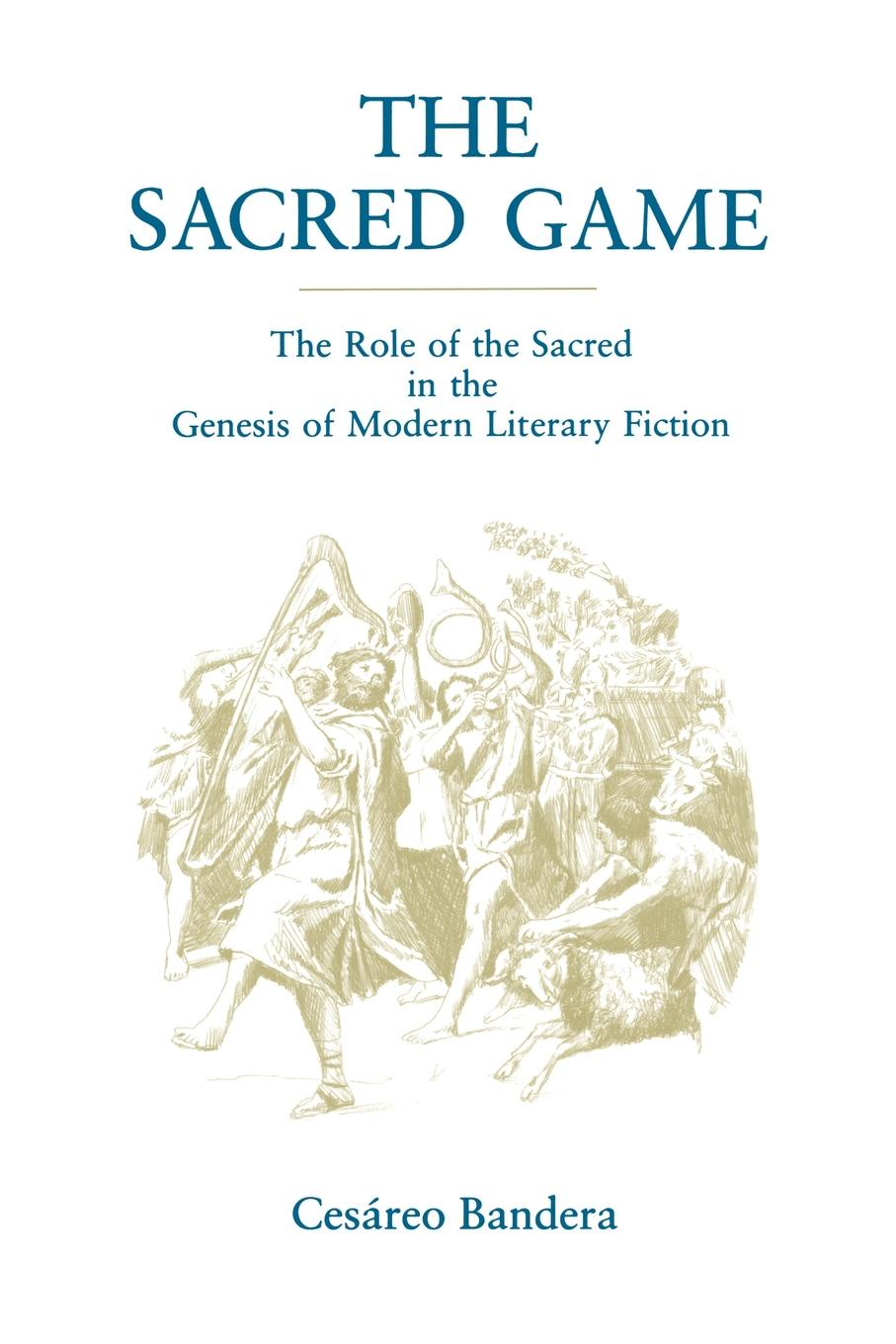 Cesareo Bandera The Sacred Game. The Role of the Sacred in the Genesis of Modern Literary Fiction коллектив авторов the modern collection of sacred music