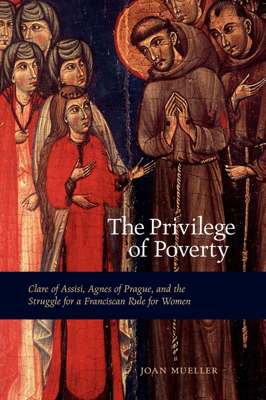 Joan Mueller The Privilege of Poverty. Clare of Assisi, Agnes of Prague, and the Struggle for a Franciscan Rule for Women the secrets of francis of assisi