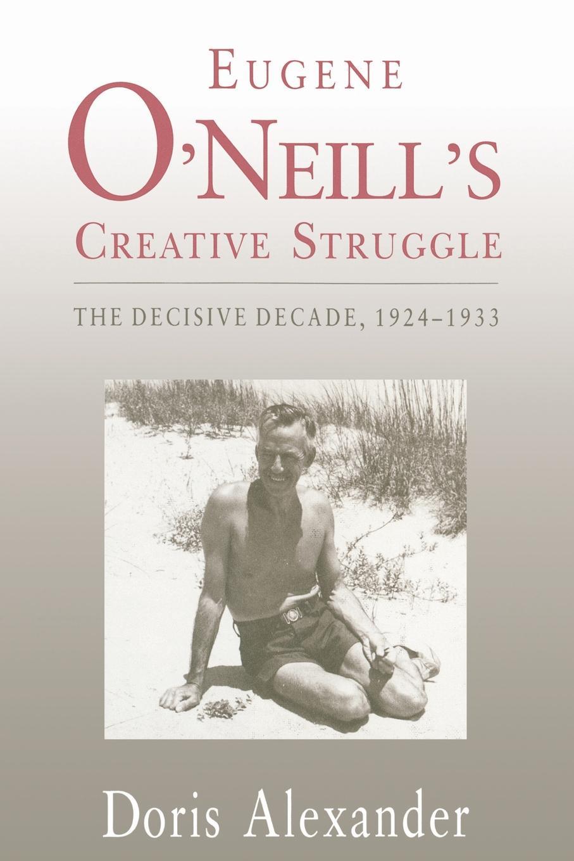 Doris Alexander Eugene O.Neill.s Creative Struggle. The Decisive Decade, 1924-1933 брюки o neill o neill on355emaycp0