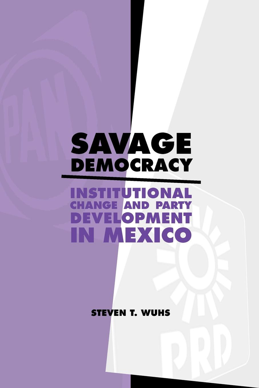 Steven T. Wuhs Savage Democracy. Institutional Change and Party Development in Mexico все цены