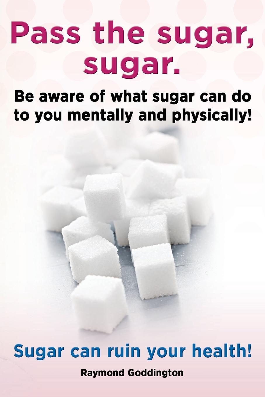 Raymond Goddington Pass the Sugar, Sugar. Be Aware of What Sugar Can Do to You Mentally and Physically. Sugar Can Ruin Your Health. the no sugar recipe book