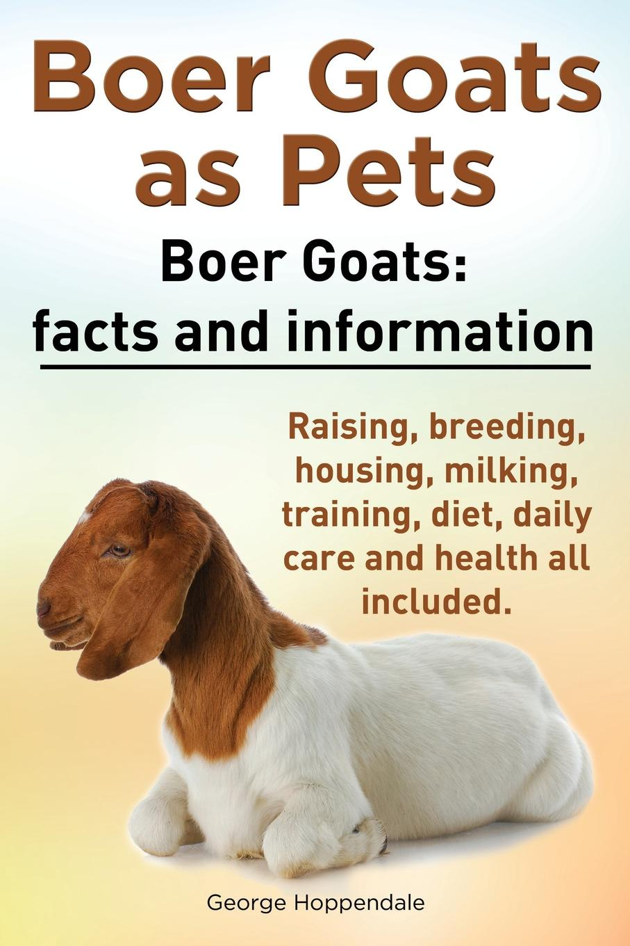 George Hoppendale Boer Goats as Pets. Boer Goats. Facts and Information. Raising, Breeding, Housing, Milking, Training, Diet, Daily Care and Health All Included. smith cheryl k raising goats for dummies