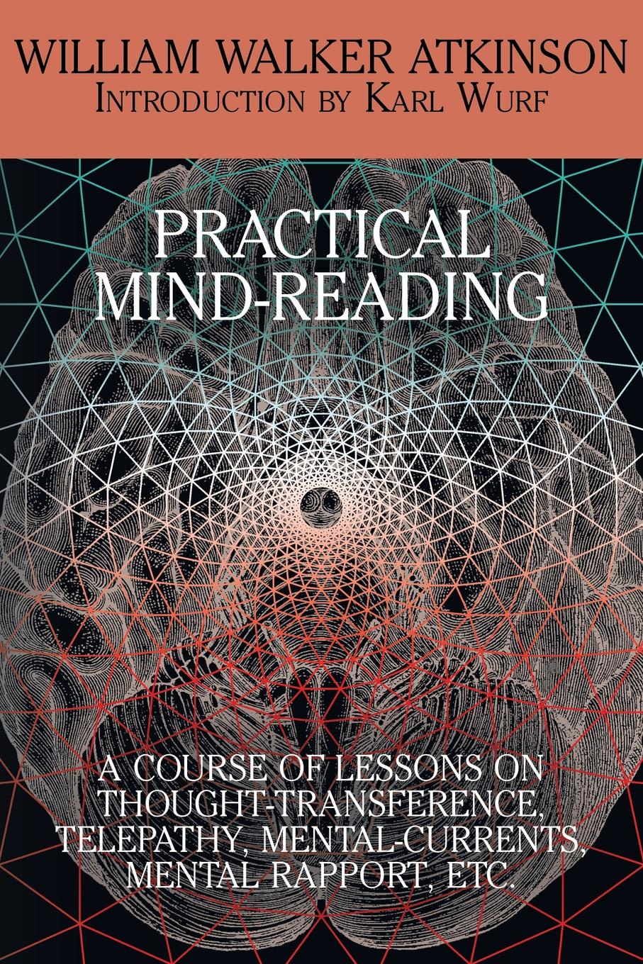 William Walker Atkinson Practical Mind-Reading. A Course of Lessons on Thought-Transference, Telepathy, Mental-Currents, Mental Rapport, Etc. atkinson william walker your mind and how to use it a manual of practical psychology
