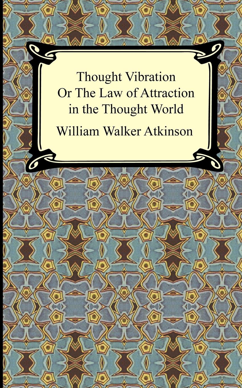 William Walker Atkinson Thought Vibration, or The Law of Attraction in the Thought World atkinson william walker dynamic thought or the law of vibrant energy
