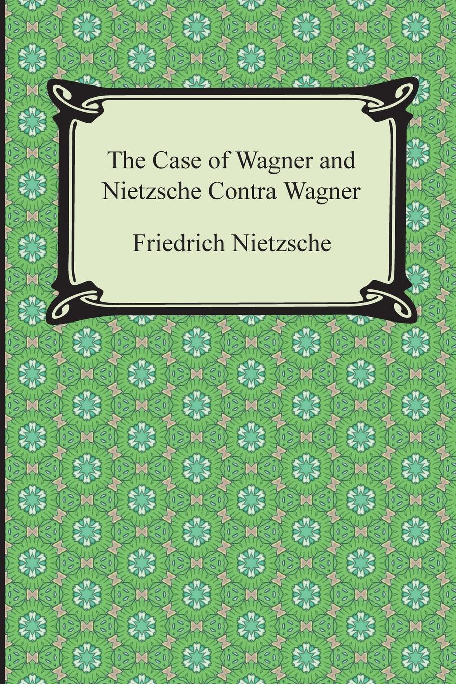Friedrich Wilhelm Nietzsche, Thomas Common The Case of Wagner and Nietzsche Contra Wagner heinrich wilsing richard wagner the mastersingers of nurnberg a guide to the music and the drama