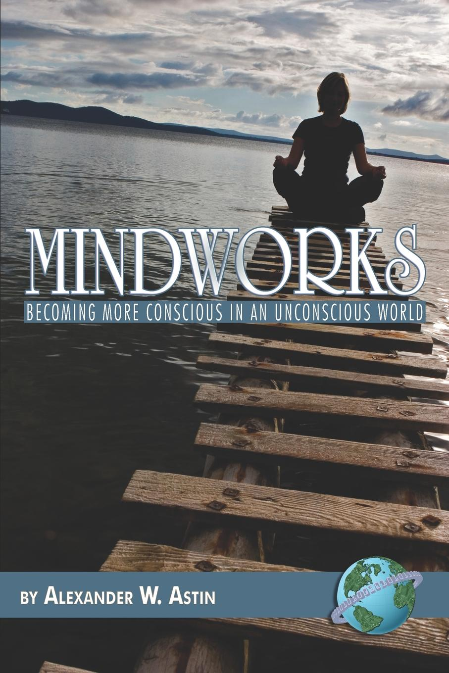 Alexander W. Astin Mindworks. Becoming More Conscious in an Unvonscious World (PB) change your mind change your life