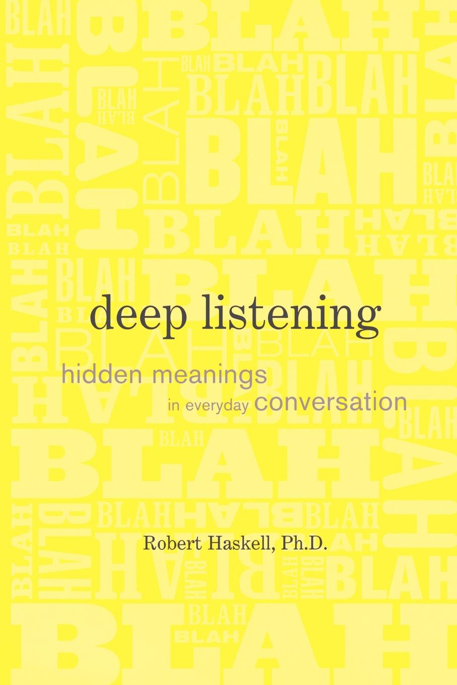 Robert Haskell Deep Listening. Hidden Meanings in Everyday Conversation robin talley what we left behind