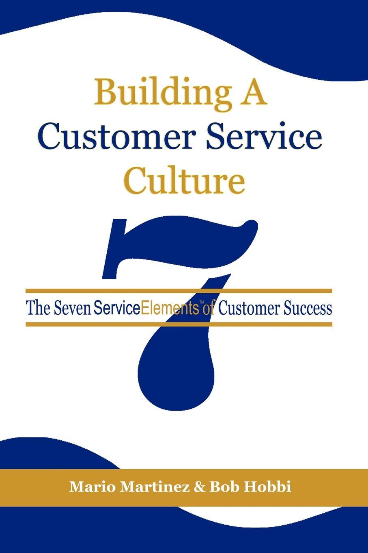 Mario Martinez, Bob Hobbi Building a Customer Service Culture. The Seven Serviceelements of Customer Success (PB) paul leroux visual selling capture the eye and the customer will follow