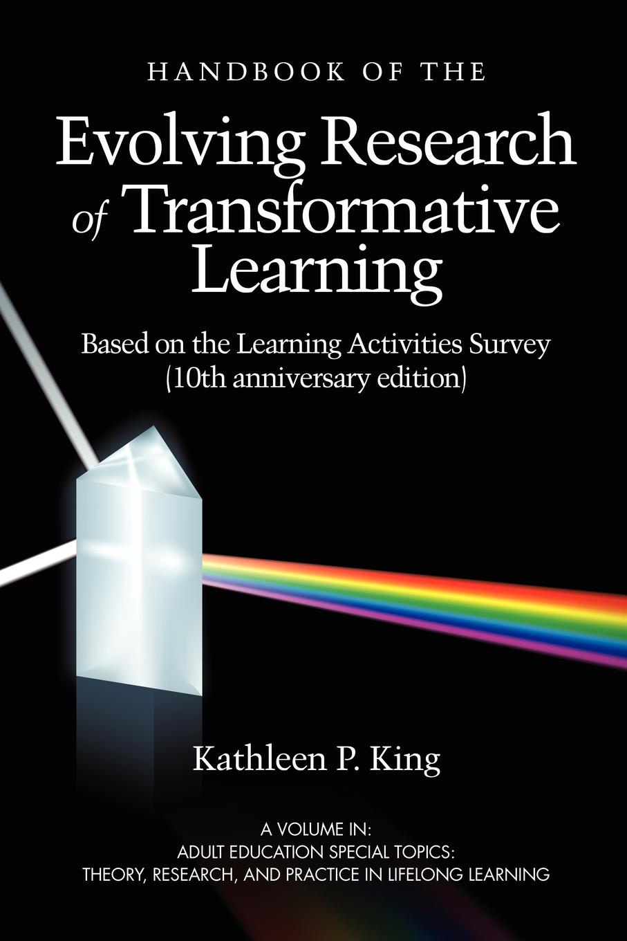 Kathleen P. King The Handbook of the Evolving Research of Transformative Learning Based on the Learning Activities Survey (10th Anniversary Edition) (PB) taylor edward w the handbook of transformative learning theory research and practice