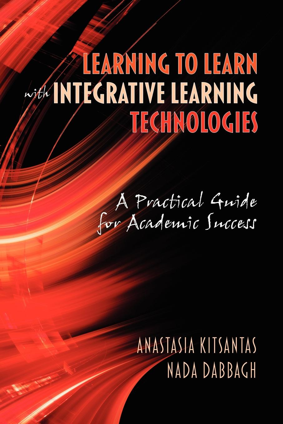 Anastasia Kitsantas, NADA Dabbagh Learning to Learn with Integrative Learning Technologies (Ilt). A Practical Guide for Academic Success andrey ermoshin learn languages easily methods of self regulation for successful learning